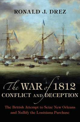 The War of 1812, Conflict and Deception: The British Attempt to Seize New Orleans and Nullify the Louisiana Purchase