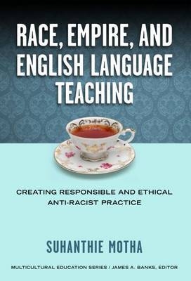 Race, Empire, and English Language Teaching: Creating Responsible and Ethical Anti-Racist Practice