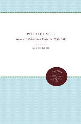 Wilhelm II: Volume 1: Prince and Emperor, 1859-1900