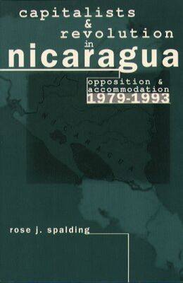Capitalists and Revolution in Nicaragua: Opposition and Accommodation, 1979-1993