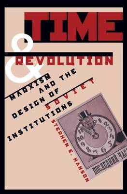 Time and Revolution: Marxism and the Design of Soviet Institutions