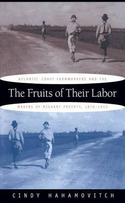 The Fruits of Their Labor: Atlantic Coast Farmworkers and the Making of Migrant Poverty, 1870-1945