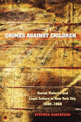 Crimes against Children: Sexual Violence and Legal Culture in New York City, 1880-1960