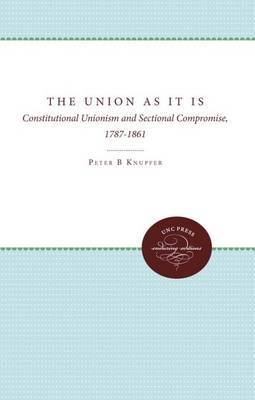 The Union As It Is: Constitutional Unionism and Sectional Compromise, 1787-1861