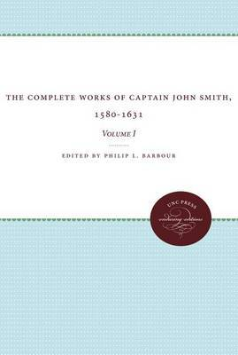 The Complete Works of Captain John Smith, 1580-1631, Volume I: Volume I