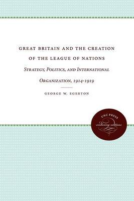 Great Britain and the Creation of the League of Nations: Strategy, Politics, and International Organization, 1914-1919