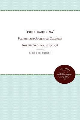 Poor Carolina: Politics and Society in Colonial North Carolina, 1729-1776