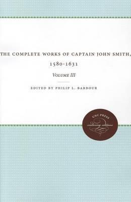 The Complete Works of Captain John Smith, 1580-1631, Volume III: Volume III