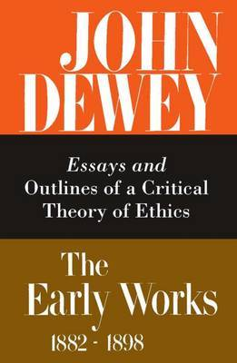 The Collected Works of John Dewey: Volume 3: 1889-1892, Essays and Outlines of a Critical Theory of Ethics