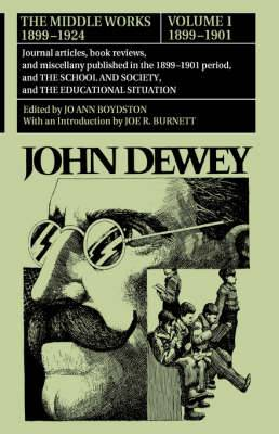 The The Collected Works of John Dewey: Volume 1: The Collected Works of John Dewey v. 1; 1899-1901, Journal Articles, Book Reviews, and Miscellany Published in the 1899-1901 Period, and the School and Society, and the Educational Situation 1899-1901, Jour