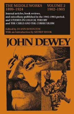 The Collected Works of John Dewey: The Middle Works, 1899-1924: Volume 2: 1902-1903, Journal Articles, Book Reviews, and Miscellany in the 1902-1903 Period, and Studies in Logical Theory and the Child and the Curriculum