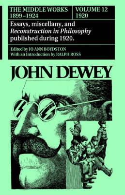 The The Collected Works of John Dewey: Volume 12: The Collected Works of John Dewey v. 12; 1920, Essays, Miscellany, and Reconstruction in Philosophy Published During 1920 1920, Essays, Miscellany, and Reconstruction in Philosophy Published During 1920