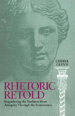 Rhetoric Retold: Regendering the Tradition from Antiquity Through the Renaissance