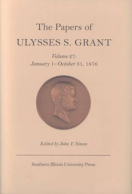The The Papers of Ulysses S. Grant: Volume 27: The Papers of Ulysses S. Grant v. 27; January 1-October 31, 1876 January 1-October 31, 1876