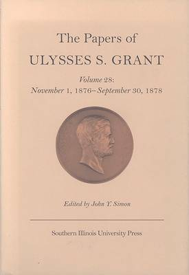 The The Papers of Ulysses S. Grant: Volume 28: The Papers of Ulysses S. Grant v. 28; November 1, 1876-September 30, 1878 November 1, 1876-September 30, 1878