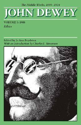 The Collected Works of John Dewey: The Middle Works, 1899-1924: Volume 5: 1908, Ethics