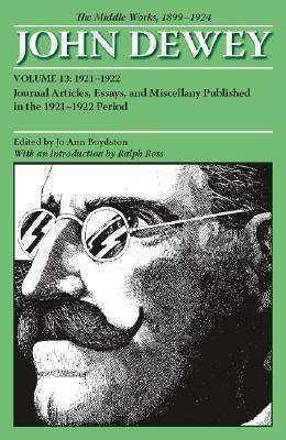 The Collected Works of John Dewey: The Middle Works, 1899-1924: Volume 13: 1921-1922, Journal Articles, Essays, and Miscellany Published in the 1921-1922 Period