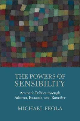 The Powers of Sensibility: Aesthetic Politics through Adorno, Foucault, and Ranciere