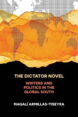 The Dictator Novel: Writers and Politics in the Global South