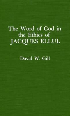Word of God in the Ethics of Jacques Ellul (Atla Monograph Series)
