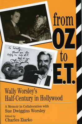 From Oz to E.T.: Wally Worsley's Half-Century in Hollywood : A Memoir in Collaboration with Sue Dwiggins Worsley