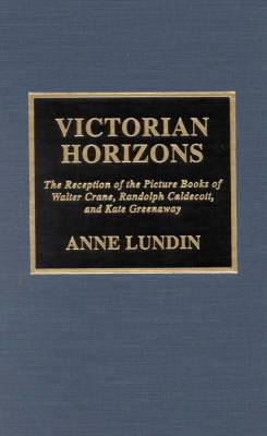 Victorian Horizons: The Reception of the Picture Books of Walter Crane, Randolph Caldecott, and Kate Greenaway