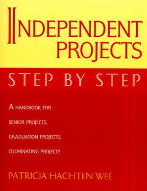 Independent Projects: Step by Step: A Handbook for Senior Projects, Graduation Projects, and Culminating Projects