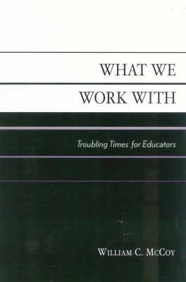 What We Work with: Troubling Times for Educators