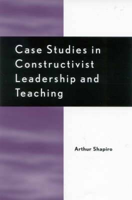 Case Studies in Constructivist Leadership and Teaching