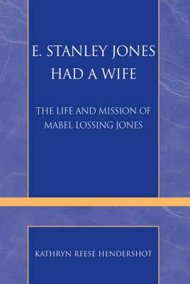 E. Stanley Jones Had a Wife: The Life and Mission of Mabel Lossing Jones