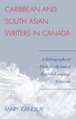 Caribbean and South Asian Writers in Canada: A Bibliography of Their Works and of English Language Criticism
