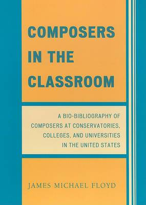 Composers in the Classroom: A Bio-bibliography of Composers at Conservatories, Colleges, and Universities in the United States
