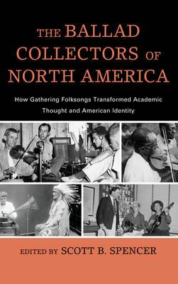 The Ballad Collectors of North America: How Gathering Folksongs Transformed Academic Thought and American Identity