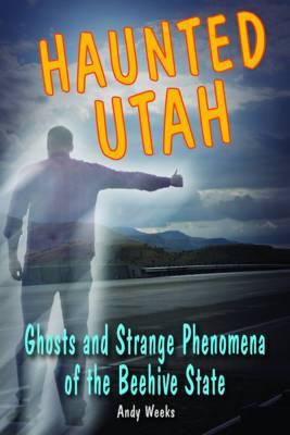 Haunted Utah: Ghosts and Strange Phenomena of the Beehive State
