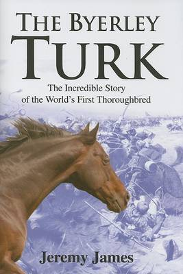 The Byerley Turk: The Incredible Story of the World's First Thoroughbred