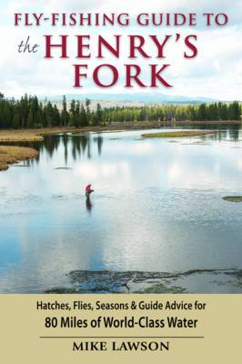 Fly-Fishing Guide to the Henry's Fork: Hatches, Flies, Seasons & Guide Advice for 80 Miles of World-Class Water