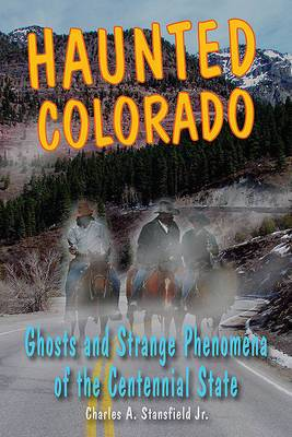 Haunted Colorado: Ghosts and Strange Phenomena of the Centennial State