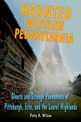 Haunted Western Pennsylvania: Ghosts and Strange Phenomena of Pittsburgh, Erie, and the Laurel Highlands