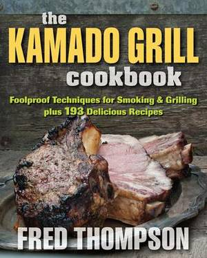 Kamado Grill Cookbook: Foolproof Techniques for Smoking & Grilling, Plus 193 Delicious Recipes