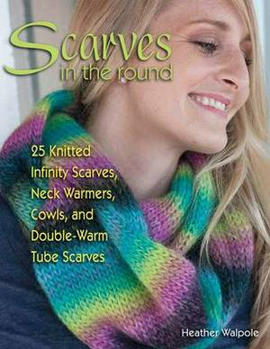 Scarves in the Round: 25 Knitted Infinity Scarves, Neck Warmers, Cowls, and Double-Warm Tube Scarves