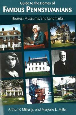 Guide to the Homes of Famous Pennsylvanians: Houses, Museums and Landmarks