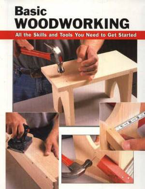 Basic Woodworking: All the Skills and Tools You Need to Get Started
