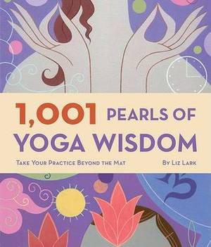 1 001 Pearls Of Yoga Wisdom: Take Your Practice Beyond The Mat