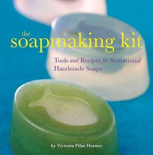 The Soapmaking Kit: Tools and Recipes for Sensational Handmade Soaps