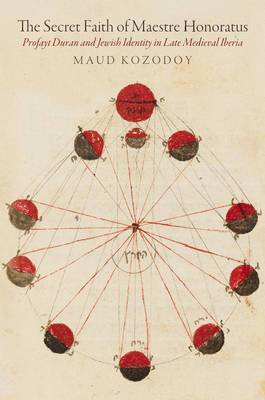 The Secret Faith of Maestre Honoratus: Profayt Duran and Jewish Identity in Late Medieval Iberia