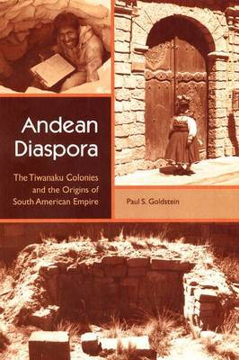 Andean Diaspora: The Tiwanaku Colonies and the Origins of South American Empire