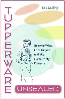 Tupperware Unsealed: Brownie Wise, Earl Tupper, and the Home Party Pioneers