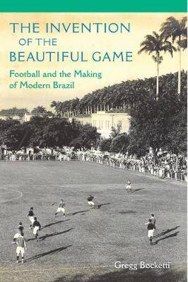 The Invention of the Beautiful Game: Football and the Making of Modern Brazil