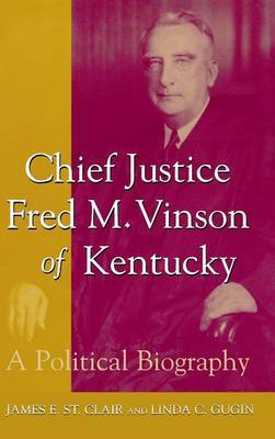 Chief Justice Fred M.Vinson of Kentucky: A Political Biography
