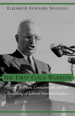 The First Cold Warrior: Harry Truman, Containment, and the Remaking of Liberal Internationalism